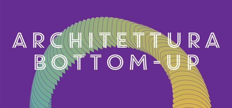 Architettura Bottom-Up. Orizzontale, Ecòl e esterni insieme per parlare di riqualificazione e processi partecipati - Due giornate di conferenze e Laboratorio